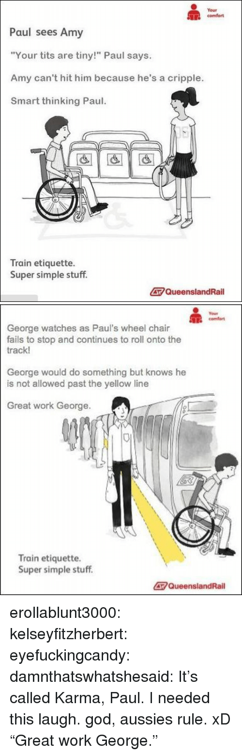 "God, Target, and Tits: Your  comfort  Paul sees Amy  ""Your tits are tiny!"" Paul says.  Amy can't hit him because he's a cripple.  Smart thinking Paul  Train etiquette.  Super simple stuff.  QueenslandRail   comfort  George watches as Paul's wheel chair  fails to stop and continues to roll onto the  rack!  George would do something but knows he  is not allowed past the yellow line  Great work George.  Train etiquette.  Super simple stuff  QueenslandRail erollablunt3000:  kelseyfitzherbert:  eyefuckingcandy:  damnthatswhatshesaid:  It's called Karma, Paul.  I needed this laugh.  god, aussies rule. xD  ""Great work George."""