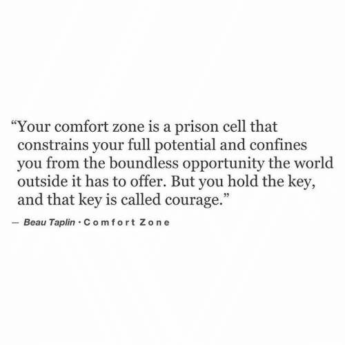 """Prison, Opportunity, and World: Your comfort zone is a prison cell that  constrains your full potential and confines  you from the boundless opportunity the world  outside it has to offer. But you hold the key,  and that key is called courage.""""  Beau Taplin C om fort Zo n e"""