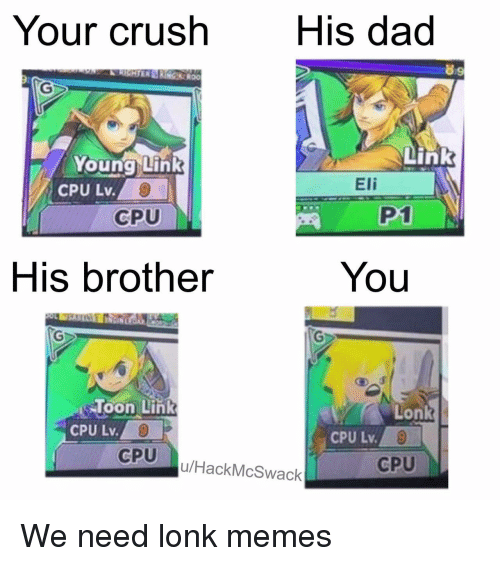 cpu: Your crush  His dad  89  Young Link  Link  CPU Lv.  Eli  CPU  P1  His brother  You  loon Link  CPU Lv.  Lonk  CPU  u/HackMcSwack  CPU We need lonk memes