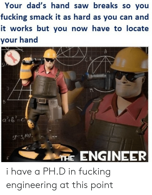 hand saw: Your dad's hand saw breaks so you  fucking smack it as hard as you can and  it works but you now have to locate  your hand  SU  a'iec  3,4  THE ENGINEER i have a PH.D in fucking engineering at this point