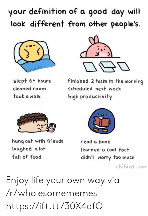 hung: your definition of a good day will  different from other people's.  look  CHIBIRD  finished 2 tasks in the morning  siept 6+ hours  scheduled next week  cleaned room  took a walk  high productivity  hung out with friends  laughed a lot  read a book  learned a cool fact  full of food  didn't worry too much  chibird.com  00 Enjoy life your own way via /r/wholesomememes https://ift.tt/30X4afO
