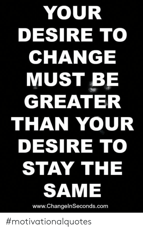 Change, Com, and Stay: YOUR  DESIRE TO  CHANGE  MUST BE  GREATER  THAN YOUR  DESIRE TO  STAY THE  SAME  www.ChangelnSeconds.com #motivationalquotes