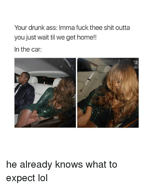 Your Drunk: Your drunk ass: Imma fuck thee shit outta  you just wait til we get home!!  In the car: he already knows what to expect lol