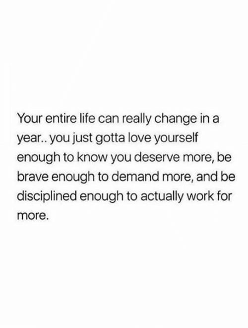 Life, Love, and Work: Your entire life can really change in a  year.. you just gotta love yourself  enough to know you deserve more, be  brave enough to demand more, and be  disciplined enough to actually work for  more.