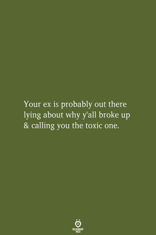 Lying, One, and Why: Your ex is probably out there  lying about why y'all broke up  & calling you the toxic one.  RELATIONSHIP  LES