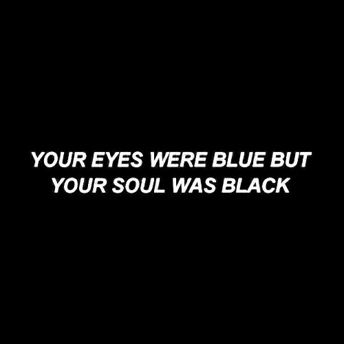 Black, Blue, and Soul: YOUR EYES WERE BLUE BUT  YOUR SOUL WAS BLACK