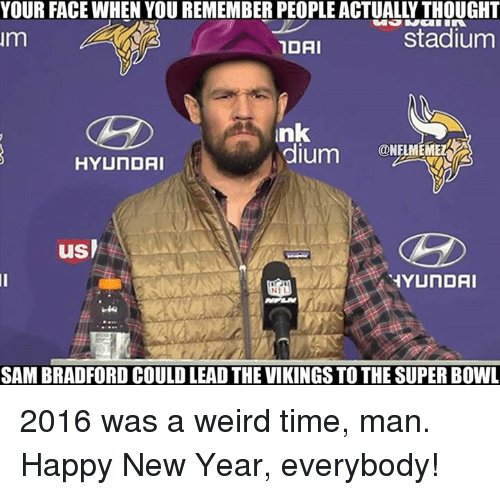 New Year's, Nfl, and Weird: YOUR FACE WHEN YOU REMEMBERPEOPLE ACTUALL THOUGHT  stadium  Im  IDAI  nk  dium  ONELMEMEL  HYUNDAI  usl  HYUNDAI  NEL  SAM BRADFORD COULD LEAD THE VIKINGSTOTHESUPER BOWL 2016 was a weird time, man.  Happy New Year, everybody!