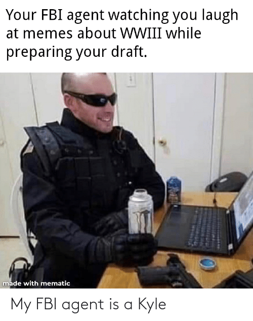 draft: Your FBI agent watching you laugh  at memes about WWIII while  preparing your draft.  made with mematic My FBI agent is a Kyle