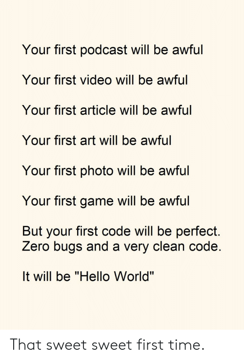 """Hello, Zero, and Game: Your first podcast will be awful  Your first video will be awful  Your first article will be awful  Your first art will be awful  Your first photo will be awful  Your first game will be awful  But your first code will be perfect  Zero bugs and a very clean code  It will be """"Hello World"""" That sweet sweet first time."""