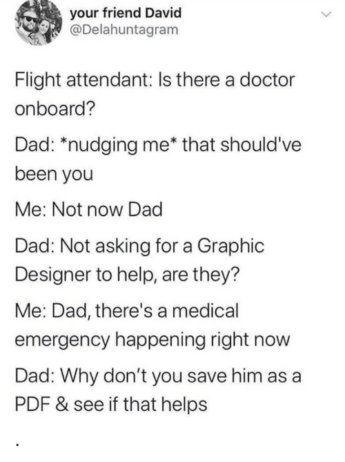 emergency: your friend David  @Delahuntagram  Flight attendant: Is there a doctor  onboard?  Dad: *nudging me* that should've  been you  Me: Not now Dad  Dad: Not asking for a Graphic  Designer to help, are they?  Me: Dad, there's a medical  emergency happening right now  Dad: Why don't you save him as a  PDF & see if that helps .