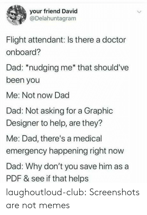 emergency: your friend David  @Delahuntagram  Flight attendant: Is there a doctor  onboard?  Dad: *nudging me* that should've  been you  Me: Not now Dad  Dad: Not asking for a Graphic  Designer to help, are they?  Me: Dad, there's a medical  emergency happening right now  Dad: Why don't you save him as a  PDF & see if that helps laughoutloud-club:  Screenshots are not memes