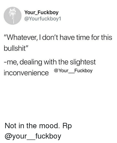 "Fuckboy, Memes, and Mood: Your Fuckboy  @Yourfuckboy1  ""Whatever, I don't have time for this  bullshit""  me, dealing with the slightest  inconvenience @Your Fuckboy Not in the mood. Rp @your__fuckboy"