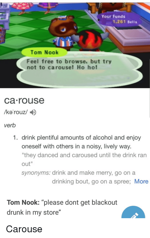 "Drinking, Drunk, and Alcohol: Your Funds  1,261 Bells  Tom Nook  Feel free to browse, but try  not to carouse! Ho ho!  ca rouse  verb  1. drink plentiful amounts of alcohol and enjoy  oneself with others in a noisy, lively way  they danced and caroused until the drink ran  out""  synonyms: drink and make merry, go on a  drinking bout, go on a spree; More  Tom Nook: ""please dont get blackout  drunk in my store"" Carouse"