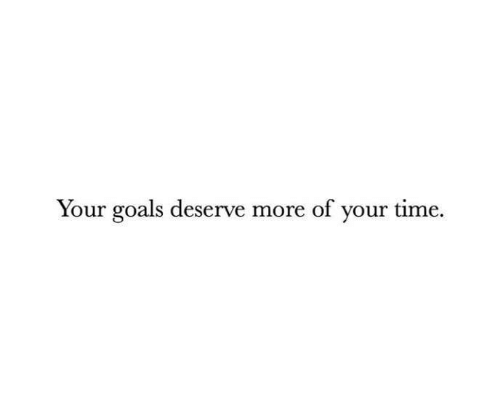 Goals, Time, and More: Your goals deserve more of your time.