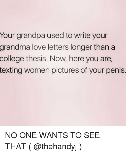 College, Grandma, and Love: Your grandpa used to write your  grandma love letters longer than a  college  thesis. Now, here you are,  texting women pictures of your penis. NO ONE WANTS TO SEE THAT ( @thehandyj )
