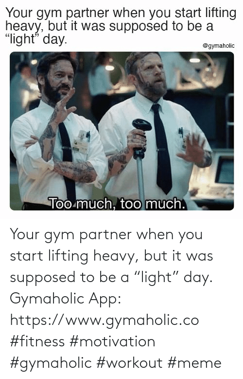 "Partner: Your gym partner when you start lifting heavy, but it was supposed to be a ""light"" day.  Gymaholic App:  https://www.gymaholic.co  #fitness #motivation #gymaholic #workout #meme"