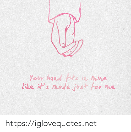 Net, Mine, and Made: Your had fits in mine  Like it's made just for  me https://iglovequotes.net