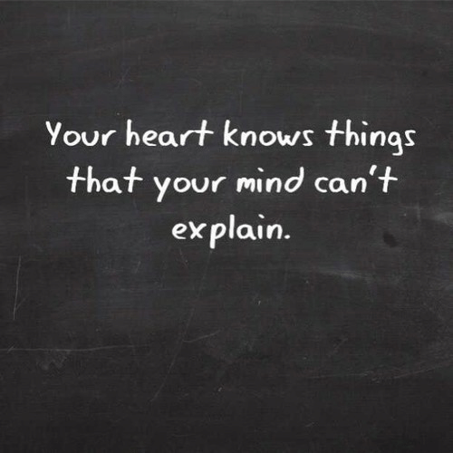 Heart, Mind, and Explain: Your heart knows things  that your mind can't  explain.
