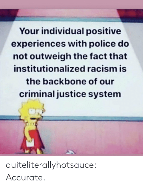 Experiences: Your individual positive  experiences with police do  not outweigh the fact that  institutionalized racism is  the backbone of our  criminal justice system quiteliterallyhotsauce:   Accurate.