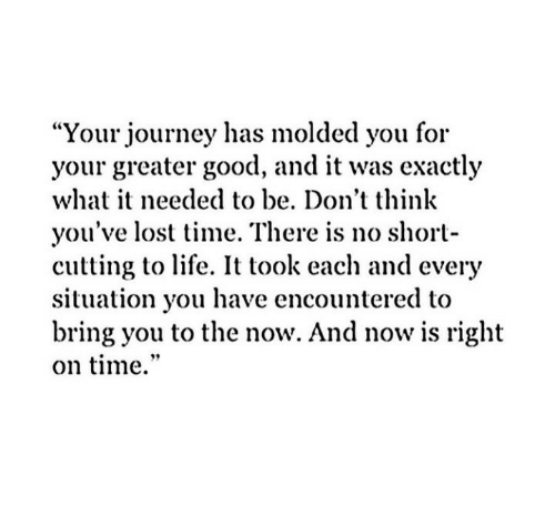 """Journey, Life, and Lost: """"Your journey has molded you for  your greater good, and it was exactly  what it needed to be. Don't think  you've lost time. There is no short-  cutting to life. It took each and every  situation you have encountered to  bring you to the now. And now is right  on time."""""""