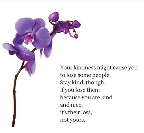 Kindness, Nice, and Them: Your kindness might cause you  to lose some people.  Stay kind, though.  If you lose them  because you are kind  and nice,  it's their loss,  not yours.