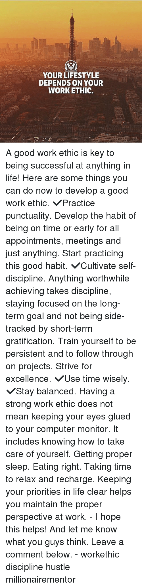 worthwhile: YOUR LIFESTYLE  DEPENDS ON YOUR  WORKETHIC. A good work ethic is key to being successful at anything in life! Here are some things you can do now to develop a good work ethic. ✔️Practice punctuality. Develop the habit of being on time or early for all appointments, meetings and just anything. Start practicing this good habit. ✔️Cultivate self-discipline. Anything worthwhile achieving takes discipline, staying focused on the long-term goal and not being side-tracked by short-term gratification. Train yourself to be persistent and to follow through on projects. Strive for excellence. ✔️Use time wisely. ✔️Stay balanced. Having a strong work ethic does not mean keeping your eyes glued to your computer monitor. It includes knowing how to take care of yourself. Getting proper sleep. Eating right. Taking time to relax and recharge. Keeping your priorities in life clear helps you maintain the proper perspective at work. - I hope this helps! And let me know what you guys think. Leave a comment below. - workethic discipline hustle millionairementor