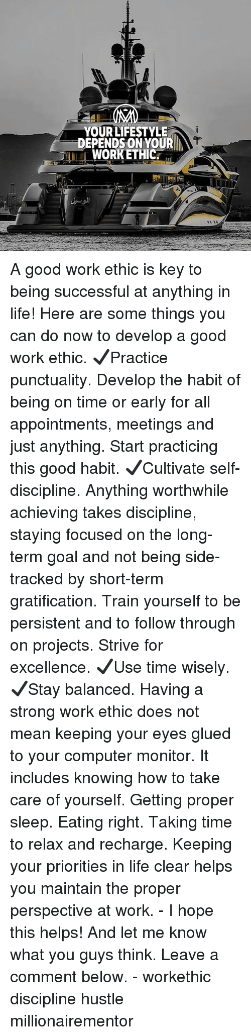 worthwhile: YOUR LIFESTYLE  DEPENDSON YOUR  WORKETHIC. A good work ethic is key to being successful at anything in life! Here are some things you can do now to develop a good work ethic. ✔️Practice punctuality. Develop the habit of being on time or early for all appointments, meetings and just anything. Start practicing this good habit. ✔️Cultivate self-discipline. Anything worthwhile achieving takes discipline, staying focused on the long-term goal and not being side-tracked by short-term gratification. Train yourself to be persistent and to follow through on projects. Strive for excellence. ✔️Use time wisely. ✔️Stay balanced. Having a strong work ethic does not mean keeping your eyes glued to your computer monitor. It includes knowing how to take care of yourself. Getting proper sleep. Eating right. Taking time to relax and recharge. Keeping your priorities in life clear helps you maintain the proper perspective at work. - I hope this helps! And let me know what you guys think. Leave a comment below. - workethic discipline hustle millionairementor