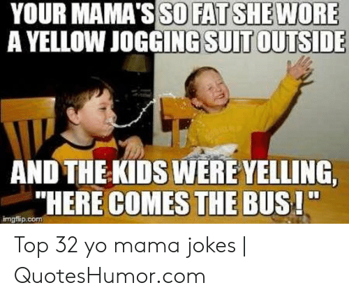 """Quoteshumor: YOUR MAMA'S SO FAT SHE WORE  A YELLOW JOGGING  SUIT OUTSIDE  AND THE KIDS WERE YELLING,  """"HERE COMES THE BUS!""""  imgfip Top 32 yo mama jokes 