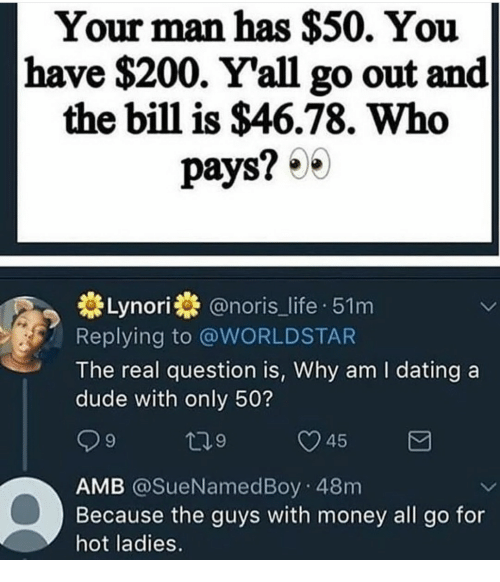 Bailey Jay, Dating, and Dude: Your man has $50. You  have $200. Y'all go out and  the bill is $46.78. Who  pays?  Lynori@noris_life 51m  Replying to @WORLDSTAR  The real question is, Why am I dating a  dude with only 50?  45  AMB @SueNamedBoy 48m  Because the guys with money all go for  hot ladies.