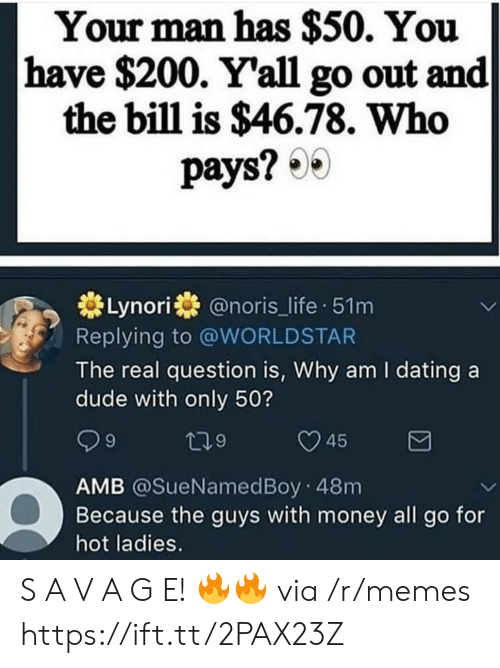 Bailey Jay, Dating, and Dude: Your man has $50. You  have $200. Y'all go out and  the bill is $46.78. Who  pays?  Lynori@noris_life 51m  Replying to @WORLDSTAR  The real question is, Why am I dating a  dude with only 50?  45  AMB @SueNamedBoy 48m  Because the guys with money all go for  hot ladies. S A V A G E! 🔥🔥 via /r/memes https://ift.tt/2PAX23Z