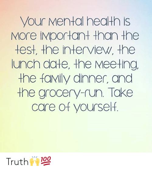 Family, Run, and Date: your Mental health is  MOre IMportant than the  test, the interview, the  lunch date, the Meeting  the faMily dinner, and  the grocery-run. Take  care of yourself. Truth🙌💯