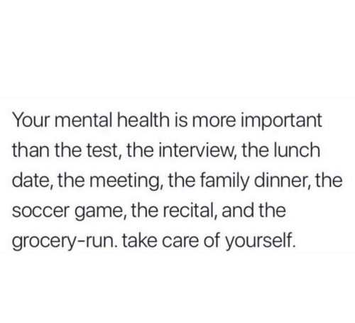 the family: Your mental health is more important  than the test, the interview, the lunch  date, the meeting, the family dinner, the  soccer game, the recital, and the  grocery-run. take care of yourself.
