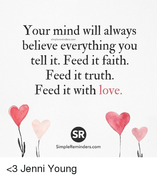 Jenni: Your mind will always  simpler eminders.com  believe everything you  tell it. Feed it faith.  Feed it truth.  Feed it with love.  SR  SimpleReminders.com <3 Jenni Young