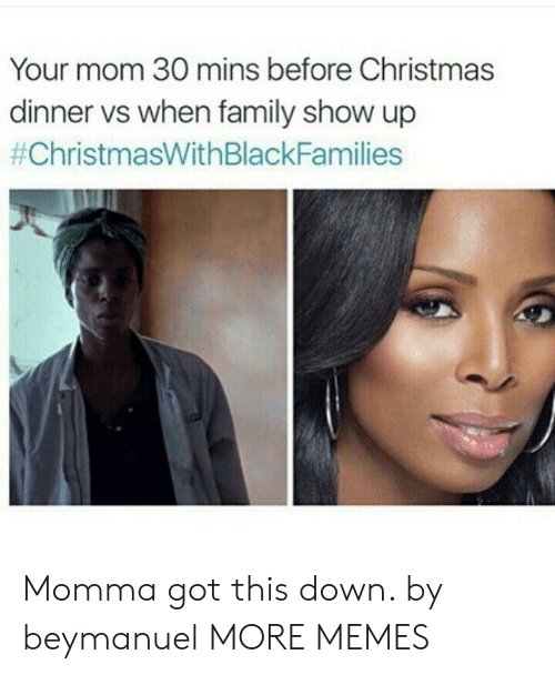 christmas dinner: Your mom 30 mins before Christmas  dinner vs when family show up  Momma got this down. by beymanuel MORE MEMES