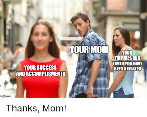 Success, Mom, and Been: YOUR MOMOUR  FAILURES AND  TIMES YOU HAVE  BEEN DEFEATED  YOUR SUCCESS  AND ACCOMPLISMENTS  imgfip.com Thanks, Mom!