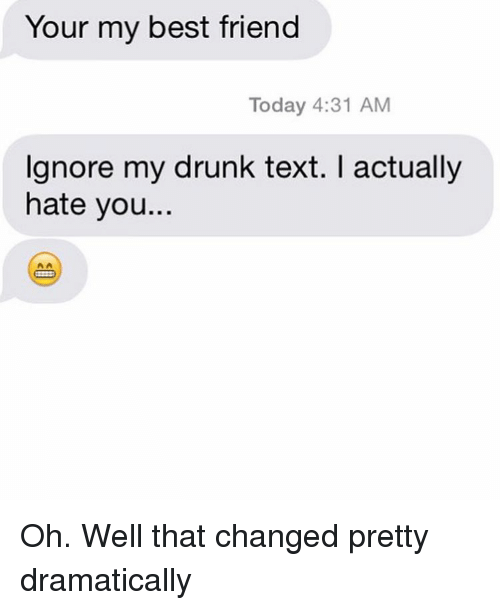 My Drunk Texts: Your my best friend  Today 4:31 AM  Ignore my drunk text. actually  hate you.. Oh. Well that changed pretty dramatically