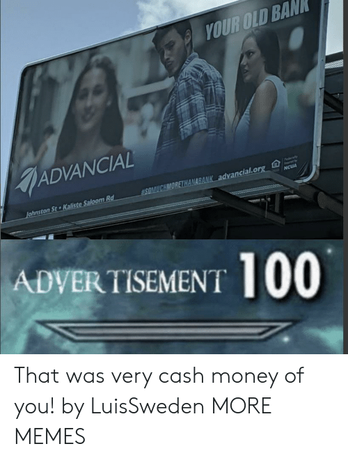 Your Old: YOUR OLD BAN  ADVANCIAL  Fedaly  SOMUCHMORETHANABANK advancial.org  Johnston St Kaliste Saloom Rd  NCUA  ADVERTISEMENT 100 That was very cash money of you! by LuisSweden MORE MEMES