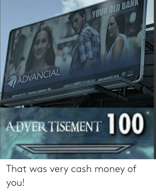 Your Old: YOUR OLD BAN  ADVANCIAL  Fedaly  SOMUCHMORETHANABANK advancial.org  Johnston St Kaliste Saloom Rd  NCUA  ADVERTISEMENT 100 That was very cash money of you!