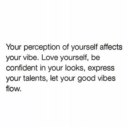 flow: Your perception of yourself affects  your vibe. Love yourself, be  confident in your looks, express  your talents, let your good vibes  flow.