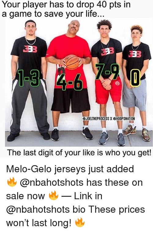 Life, Memes, and Game: Your player has to drop 40 pts in  a game to save your life...  1:3  JOELTHEPROCESS X @HOOPSNATION  The last digit of your like is who you get! Melo-Gelo jerseys just added 🔥 @nbahotshots has these on sale now 🔥 — Link in @nbahotshots bio These prices won't last long! 🔥