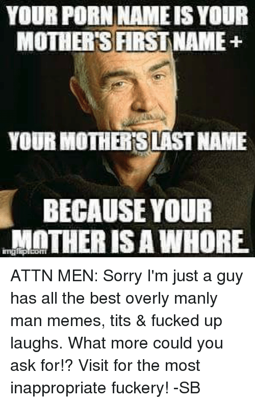 Overly Manly: YOUR PORN NAME ISYOUR  MOTHERS FIRST NAME+  YOUR MOTHERSLASTNAME  BECAUSE YOUR  MOTHER IS A WHORE. ATTN MEN: Sorry I'm just a guy has all the best overly manly man memes, tits & fucked up laughs. What more could you ask for!? Visit for the most inappropriate fuckery! -SB