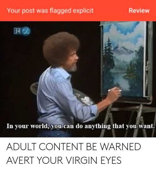 Virgin, World, and Content: Your post was flagged explicit  Review  In your world, you can do anything that you want. ADULT CONTENT BE WARNED AVERT YOUR VIRGIN EYES