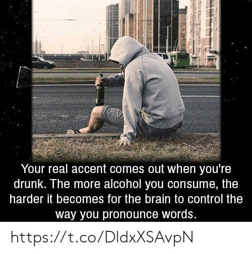 Pronounce: Your real accent comes out when you're  drunk. The more alcohol you consume, the  harder it becomes for the brain to control the  way you pronounce words. https://t.co/DldxXSAvpN