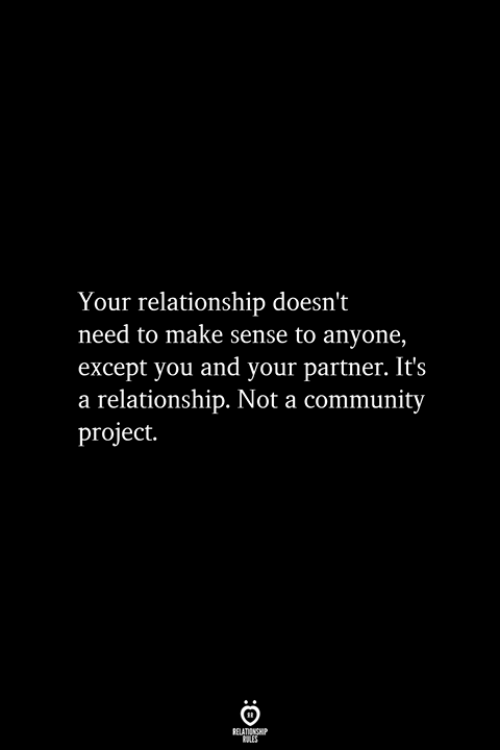 Community, Project, and Make: Your relationship doesn't  need to make sense to anyone,  except you and your partner. It's  a relationship. Not a community  project.  RELATIONSHIP  ES