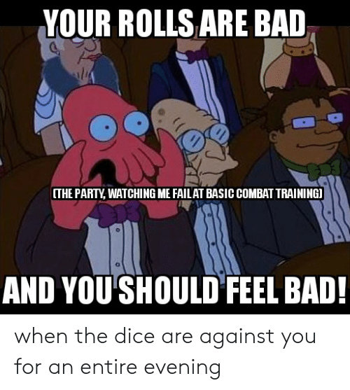 combat training: YOUR ROLLS ARE BAD  THE PARTY, WATCHING ME FAILAT BASIC COMBAT TRAINING]  AND YOUSHOULD FEEL BAD! when the dice are against you for an entire evening