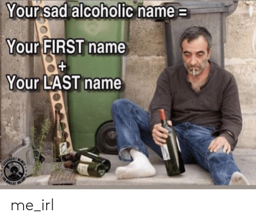 first name: Your sad alcoholic hame  Your FIRST name  Your LAST name me_irl