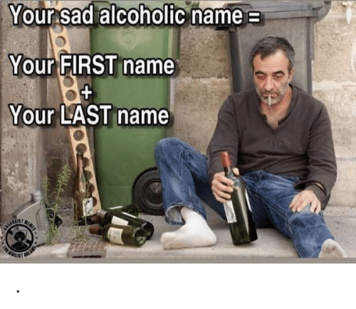 first name: Your sad alcoholic name  Your FIRST name  Your LAST name  SRTE .