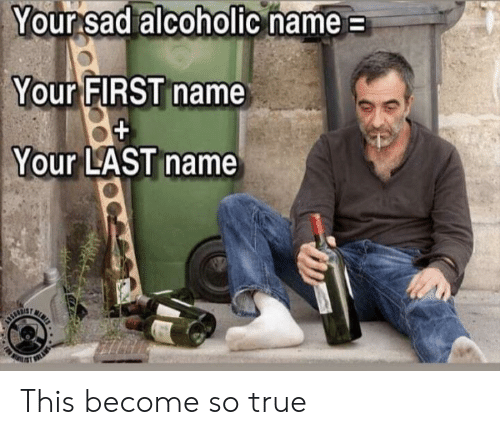 first name: Your sad alcoholic name  Your FIRST name  Your LAST name  N  URTIE This become so true