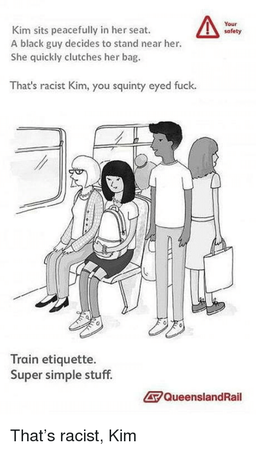 thats racist: Your  safety  Kim sits peacefully in her seat.  A black guy decides to stand near her.  She quickly clutches her bag  That's racist Kim, you squinty eyed fuck.  0  Train etiquette.  Super simple stuff.  QueenslandRail That's racist, Kim