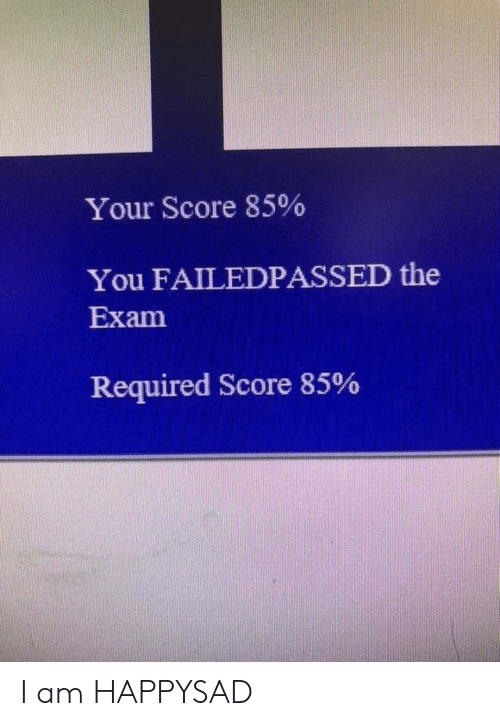 Score, You, and Exam: Your Score 85%  You FAILEDPASSED the  Exam  Required Score 85% I am HAPPYSAD